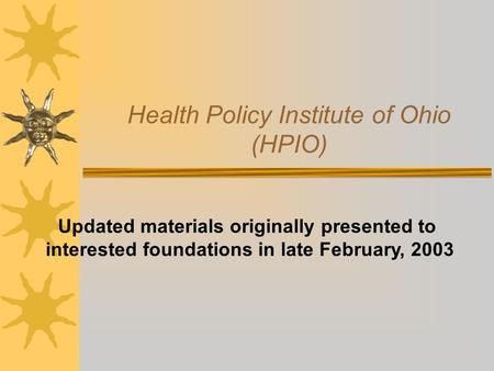 Health Policy Institute of Ohio (HPIO) Updated materials originally presented to interested foundations in late February, 2003.