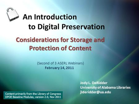 Considerations for Storage and Protection of Content An Introduction to Digital Preservation (Second of 3 ASERL Webinars) February 14, 2011 Jody L. DeRidder.