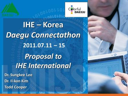 Dr. Sungkee Lee Dr. Il-kon Kim Todd Cooper IHE – Korea Daegu Connectathon IHE – Korea Daegu Connectathon 2011.07.11 – 15 Proposal to IHE International.