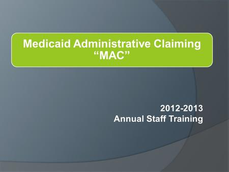 "Medicaid Administrative Claiming ""MAC"" 2012-2013 Annual Staff Training."