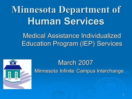 1 Minnesota Department of Human Services Medical Assistance Individualized Education Program (IEP) Services March 2007 March 2007 Minnesota Infinite Campus.