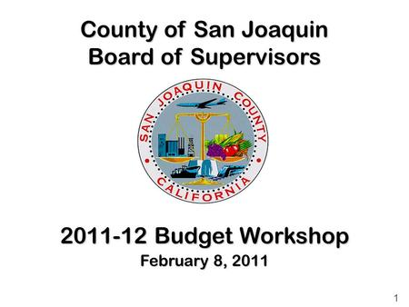 County of San Joaquin Board of Supervisors 2011-12 Budget Workshop February 8, 2011 1.