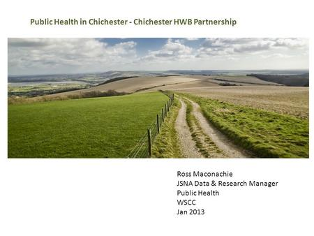 Ross Maconachie JSNA Data & Research Manager Public Health WSCC Jan 2013 Public Health in Chichester - Chichester HWB Partnership.
