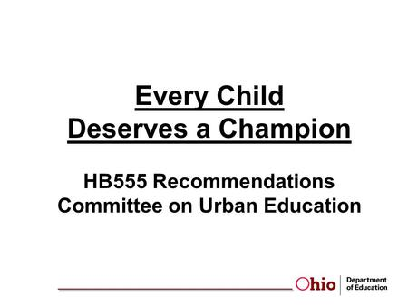Every Child Deserves a Champion HB555 Recommendations Committee on Urban Education.