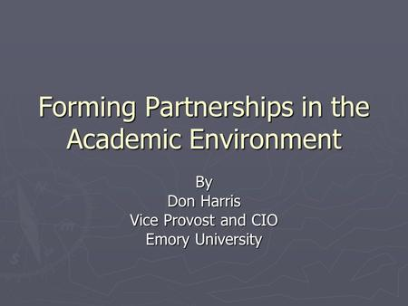 Forming Partnerships in the Academic Environment By Don Harris Vice Provost and CIO Emory University.