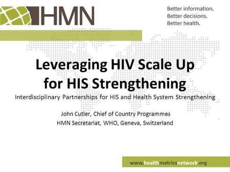 Www.healthmetricsnetwork.org Leveraging HIV Scale Up for HIS Strengthening Interdisciplinary Partnerships for HIS and Health System Strengthening John.