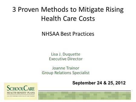 3 Proven Methods to Mitigate Rising Health Care Costs NHSAA Best Practices Lisa J. Duquette Executive Director Joanne Trainor Group Relations Specialist.