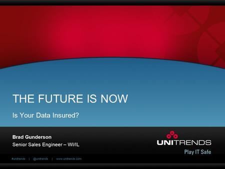 #unitrends |  THE FUTURE IS NOW Brad Gunderson Senior Sales Engineer – WI/IL Is Your Data Insured?