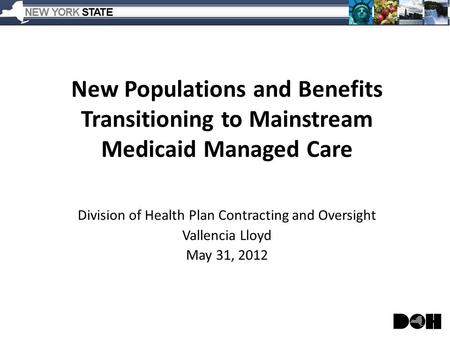 New Populations and Benefits Transitioning to Mainstream Medicaid Managed Care Division of Health Plan Contracting and Oversight Vallencia Lloyd May 31,
