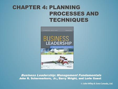 CHAPTER 4: PLANNING PROCESSES AND TECHNIQUES © John Wiley & Sons Canada, Ltd. John R. Schermerhorn, Jr., Barry Wright, and Lorie Guest Business Leadership: