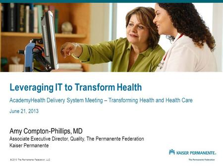 Leveraging IT to Transform Health AcademyHealth Delivery System Meeting – Transforming Health and Health Care June 21, 2013 Amy Compton-Phillips, MD Associate.