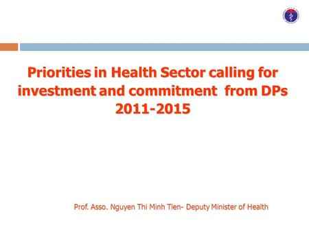 Priorities in Health Sector calling for investment and commitment from DPs 2011-2015 Prof. Asso. Nguyen Thi Minh Tien- Deputy Minister of Health.