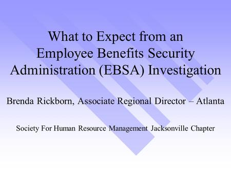 What to Expect from an Employee Benefits Security Administration (EBSA) Investigation Brenda Rickborn, Associate Regional Director – Atlanta Society For.