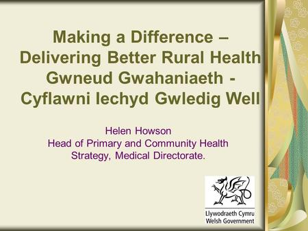 Making a Difference – Delivering Better Rural Health Gwneud Gwahaniaeth - Cyflawni Iechyd Gwledig Well Helen Howson Head of Primary and Community Health.