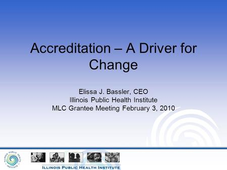 Accreditation – A Driver for Change Elissa J. Bassler, CEO Illinois Public Health Institute MLC Grantee Meeting February 3, 2010.