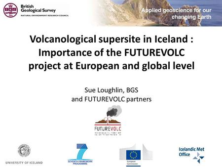 Volcanological supersite in Iceland : Importance of the FUTUREVOLC project at European and global level Sue Loughlin, BGS and FUTUREVOLC partners.