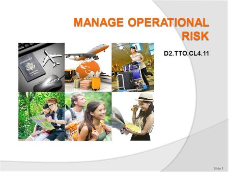 D2.TTO.CL4.11 Slide 1. Manage operational risk This unit is comprised of 5 elements: 1.Undertake initial operational risk management procedures 2.Prepare.