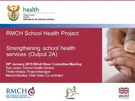 RMCH School Health Project Strengthening school health services (Output 2A) 29 th January 2015 NDoH Steer Committee Meeting Sue Jones: School Health Advisor.