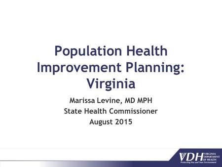 Population Health Improvement Planning: Virginia Marissa Levine, MD MPH State Health Commissioner August 2015.