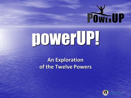 PowerUP! An Exploration of the Twelve Powers. General concepts: 1. 1. We are always using them. 2. 2. They do not care how they are used. 3. 3. They can.