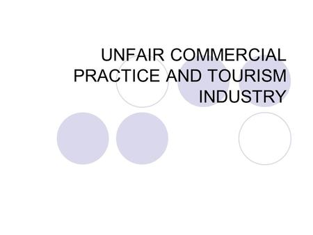 UNFAIR COMMERCIAL PRACTICE AND TOURISM INDUSTRY. UNFAIR COMMERCIAL PRACTICE A commercial practice is considered to be unfair if it is contrary to the.