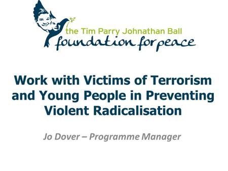 Work with Victims of Terrorism and Young People in Preventing Violent Radicalisation Jo Dover – Programme Manager.