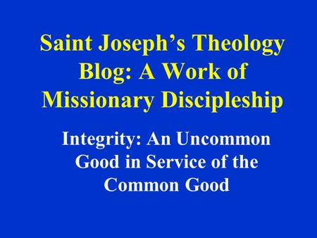 Saint Joseph's Theology Blog: A Work of Missionary Discipleship Integrity: An Uncommon Good in Service of the Common Good.