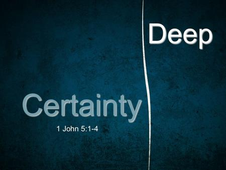 Deep Certainty 1 John 5:1-4. 1 John 5:1–4 (ESV) 1 Everyone who believes that Jesus is the Christ has been born of God, and everyone who loves the Father.