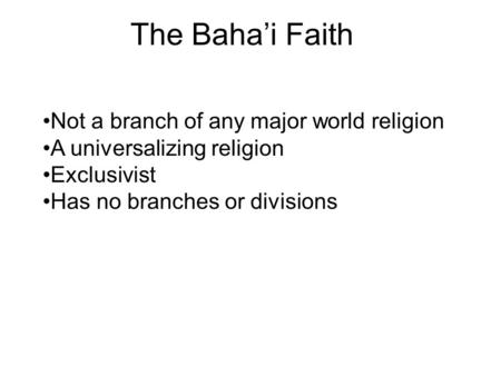 The Baha'i Faith Not a branch of any major world religion A universalizing religion Exclusivist Has no branches or divisions.