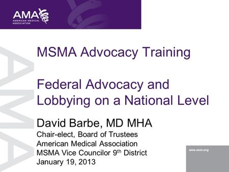 MSMA Advocacy Training Federal Advocacy and Lobbying on a National Level David Barbe, MD MHA Chair-elect, Board of Trustees American Medical Association.