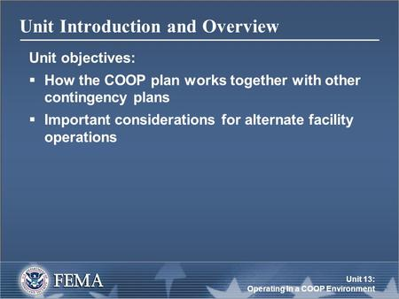 Unit 13: Operating In a COOP Environment Unit Introduction and Overview Unit objectives:  How the COOP plan works together with other contingency plans.