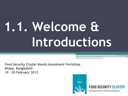 1.1. Welcome & Introductions Food Security Cluster Needs Assessment Workshop Dhaka, Bangladesh 19 – 20 February 2012.