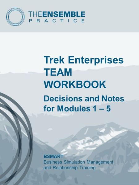Trek Enterprises TEAM WORKBOOK Decisions and Notes for Modules 1 – 5 BSMART Business Simulation Management and Relationship Training.