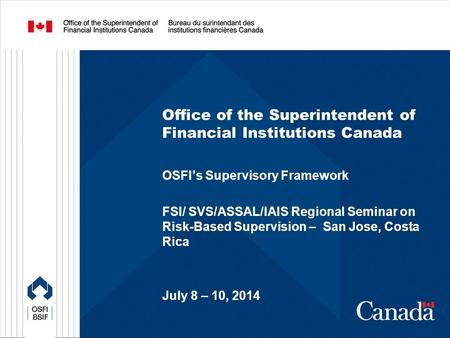 Office of the Superintendent of Financial Institutions Canada OSFI's Supervisory Framework FSI/ SVS/ASSAL/IAIS Regional Seminar on Risk-Based Supervision.