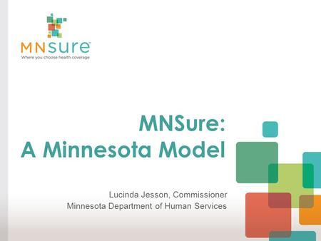 MNSure: A Minnesota Model Lucinda Jesson, Commissioner Minnesota Department of Human Services.