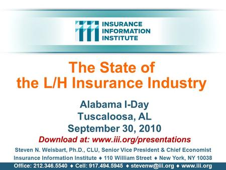 The State of the L/H Insurance Industry Alabama I-Day Tuscaloosa, AL September 30, 2010 Download at: www.iii.org/presentations Steven N. Weisbart, Ph.D.,