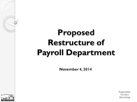 Proposed Restructure of Payroll Department November 4, 2014 Prepared by: Tim Hern Maria Fong.