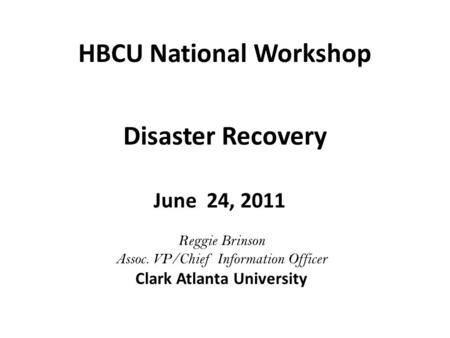 HBCU National Workshop June 24, 2011 Disaster Recovery Reggie Brinson Assoc. VP/Chief Information Officer Clark Atlanta University.