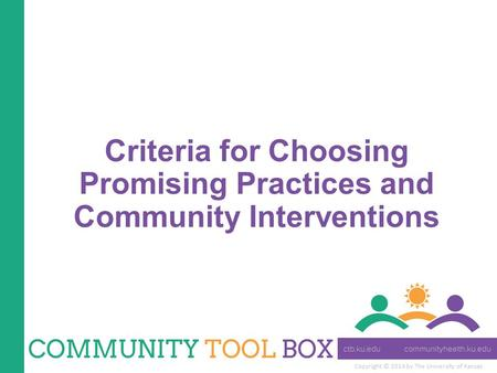 Copyright © 2014 by The University of Kansas Criteria for Choosing Promising Practices and Community Interventions.