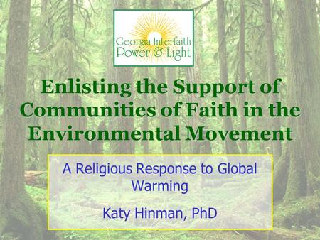 Enlisting the Support of Communities of Faith in the Environmental Movement A Religious Response to Global Warming Katy Hinman, PhD.