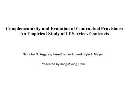 Complementarity and Evolution of Contractual Provisions: An Empirical Study of IT Services Contracts Nicholas S. Argyres, Janet Bercovitz, and Kyle J.