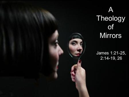 A Theology of Mirrors James 1:21-25, 2:14-19, 26.