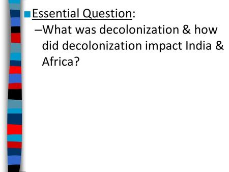 ■ Essential Question: – What was decolonization & how did decolonization impact India & Africa?