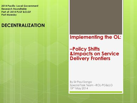 2014 Pacific Local Government Research Roundtable Part of: 2014 PLGF &CLGF Port Moresby DECENTRALIZATION Implementing the OL: –Policy Shifts &Impacts on.