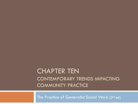 CHAPTER TEN CONTEMPORARY TRENDS IMPACTING COMMUNITY PRACTICE The Practice of Generalist Social Work (2 nd ed.)