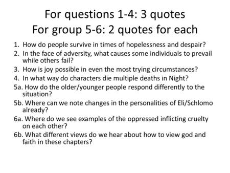 For questions 1-4: 3 quotes For group 5-6: 2 quotes for each 1. How do people survive in times of hopelessness and despair? 2. In the face of adversity,