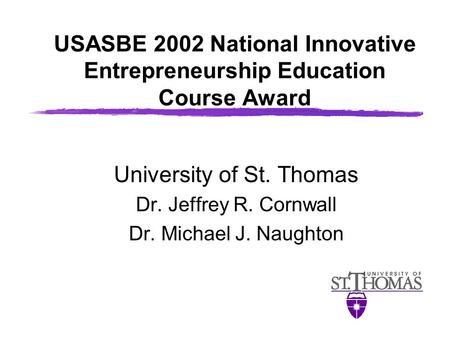 USASBE 2002 National Innovative Entrepreneurship Education Course Award University of St. Thomas Dr. Jeffrey R. Cornwall Dr. Michael J. Naughton.