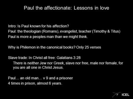ICEL Paul the affectionate: Lessons in love Intro: Is Paul known for his affection? Paul: the theologian (Romans), evangelist, teacher (Timothy & Titus)