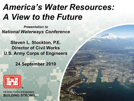 BUILDING STRONG ® 1 US Army Corps of Engineers BUILDING STRONG ® America's Water Resources: A View to the Future Presentation to National Waterways Conference.