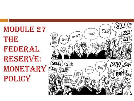 Module 27 The Federal Reserve: Monetary Policy. Module 27 Essential Questions 1. What are the functions of the Federal Reserve System? 2. What are the.